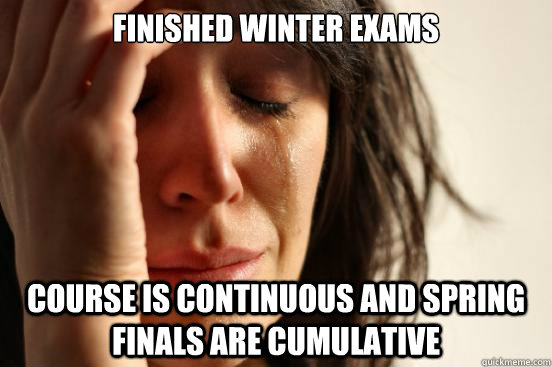 finished winter exams course is continuous and spring finals - First World Problems