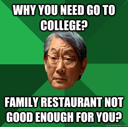 why you need go to college family restaurant not good enou - High Expectations Asian Father