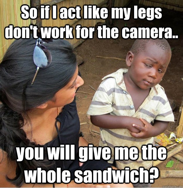 so if i act like my legs dont work for the camera you wil - Skeptical Third World Kid
