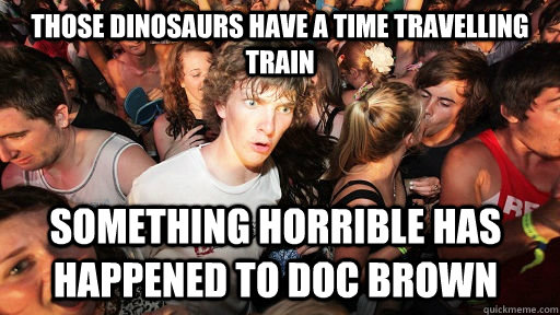 those dinosaurs have a time travelling train something horri - Sudden Clarity Clarence
