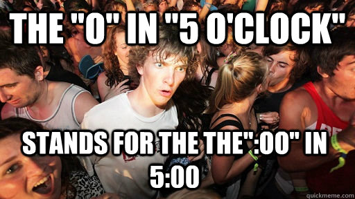 the o in 5 oclock stands for the theoo in 500 - Sudden Clarity Clarence