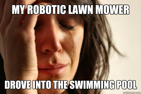 my robotic lawn mower drove into the swimming pool - First World Problems