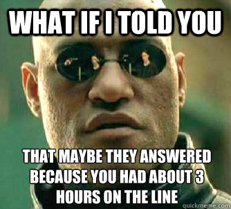 what if i told you that maybe they answered because you had  - What if I told you