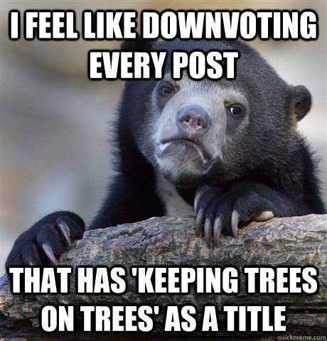 i feel like downvoting every post that has keeping trees on - Confession Bear