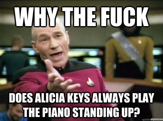 why the fuck does alicia keys always play the piano standing - Annoyed Picard HD