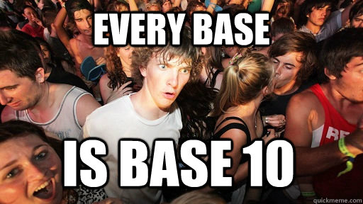 every base is base 10  - Sudden Clarity Clarence