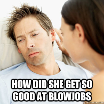 how did she get so good at blowjobs - Fortunate Boyfriend Problems