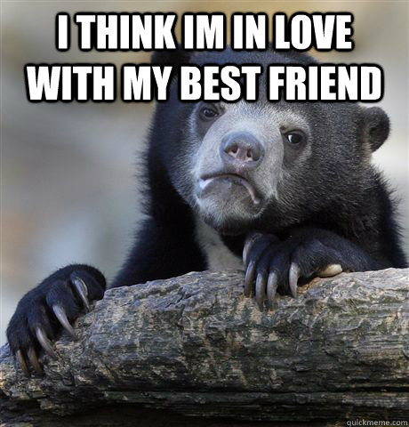 i think im in love with my best friend  - Confession Bear