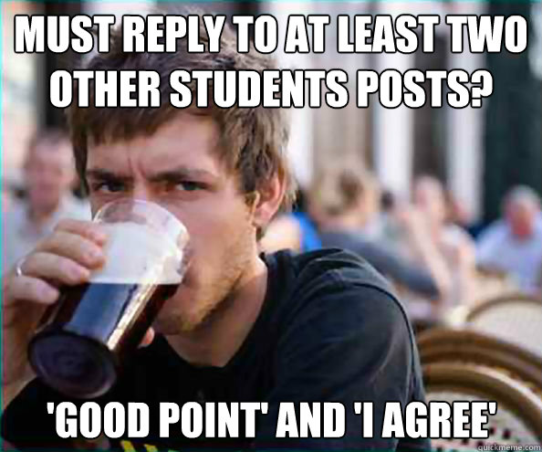 must reply to at least two other students posts good point - Lazy College Senior