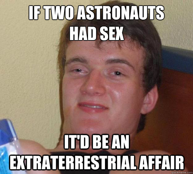 if two astronauts had sex itd be an extraterrestrial affai - 10 Guy