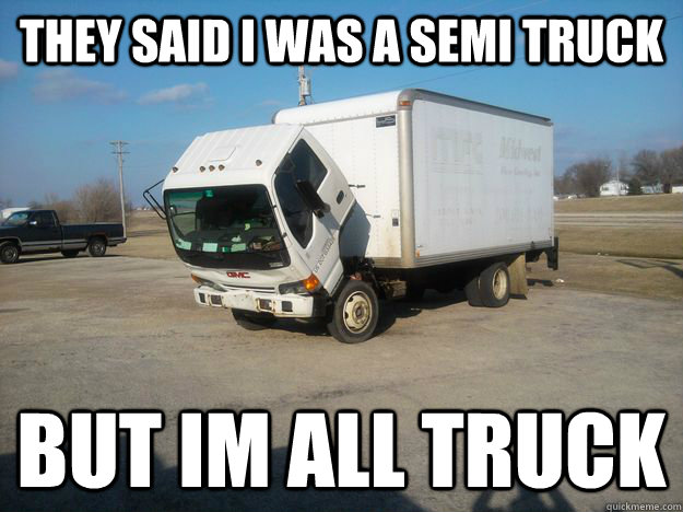 they said i was a semi truck but im all truck -