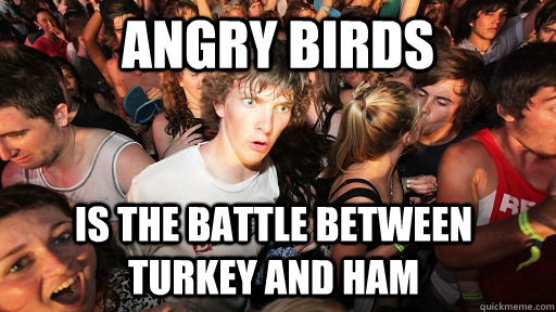 angry birds is the battle between turkey and ham  - Sudden Clarity Clarence