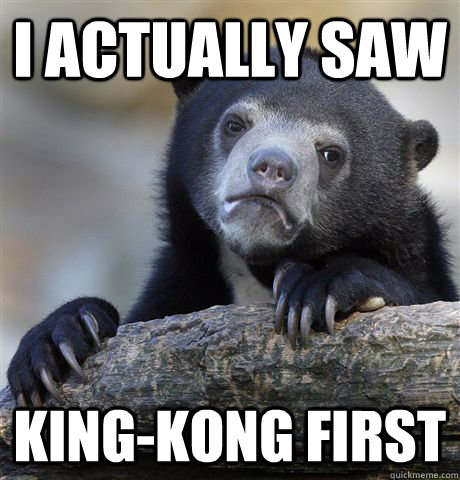 i actually saw kingkong first  - Confession Bear