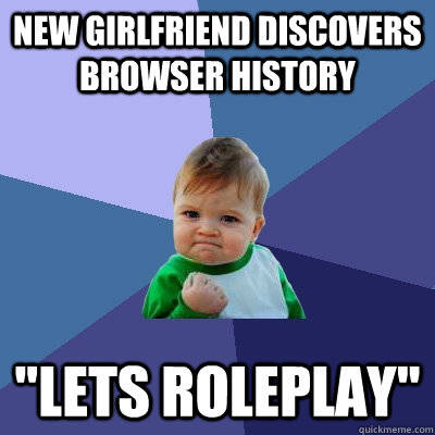 new girlfriend discovers browser history lets roleplay - Success Kid