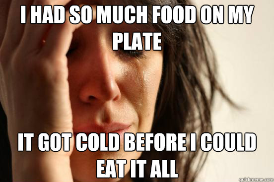 i had so much food on my plate it got cold before i could ea - First World Problems