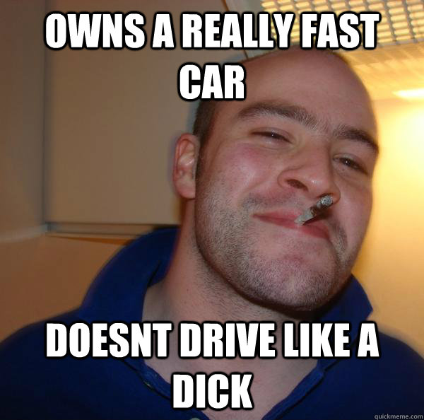 owns a really fast car doesnt drive like a dick - Good Guy Greg