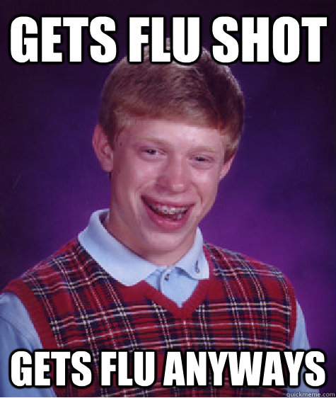 gets flu shot gets flu anyways - Bad Luck Brian
