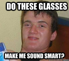 do these glasses make me sound smart - Ten Guy