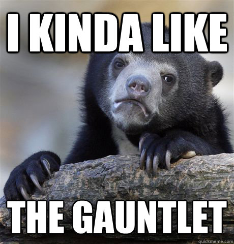 i kinda like the gauntlet - Confession Bear