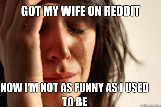 got my wife on reddit now im not as funny as i used to be  - First World Problems