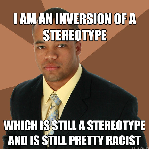 i am an inversion of a stereotype which is still a stereotyp - Successful Black Man