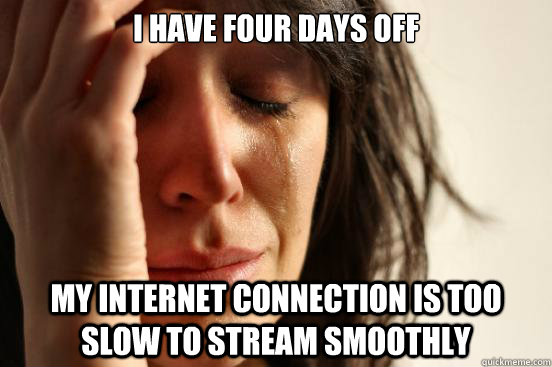 i have four days off my internet connection is too slow to s - First World Problems