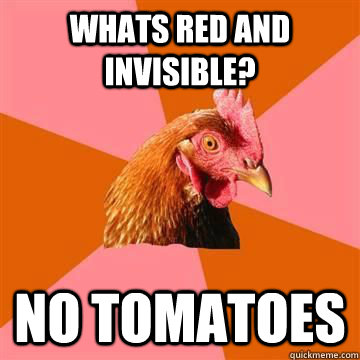 whats red and invisible no tomatoes  - True story now anti joke chicken