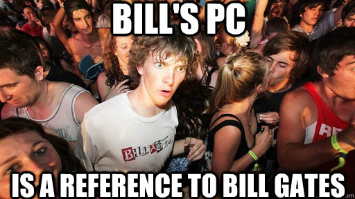 bills pc is a reference to bill gates  - Sudden Clarity Clarence