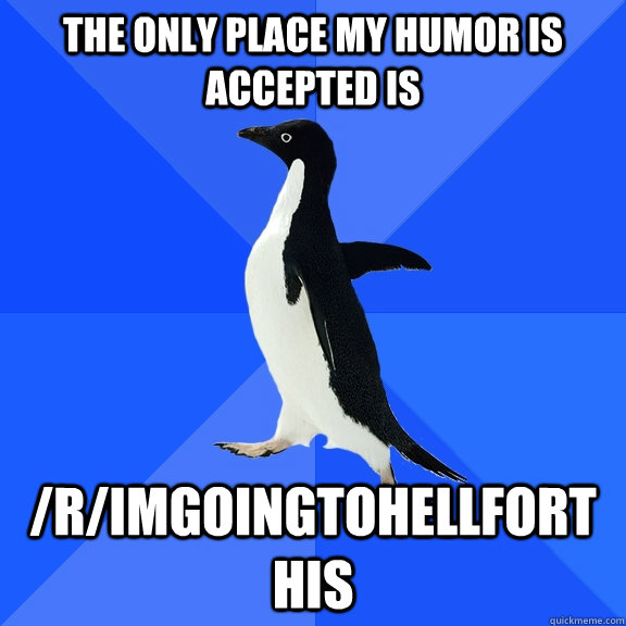 the only place my humor is accepted is rimgoingtohellfort - Socially Awkward Penguin