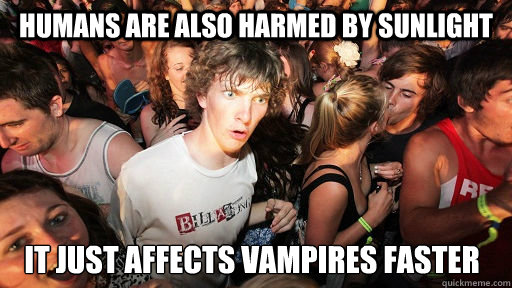 humans are also harmed by sunlight it just affects vampires  - Sudden Clarity Clarence