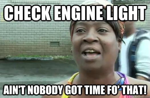 check engine light aint nobody got time fo that - Sweet Brown