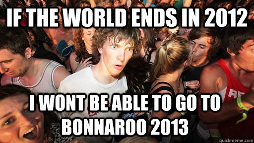 if the world ends in 2012 i wont be able to go to bonnaroo 2 - Sudden Clarity Clarence