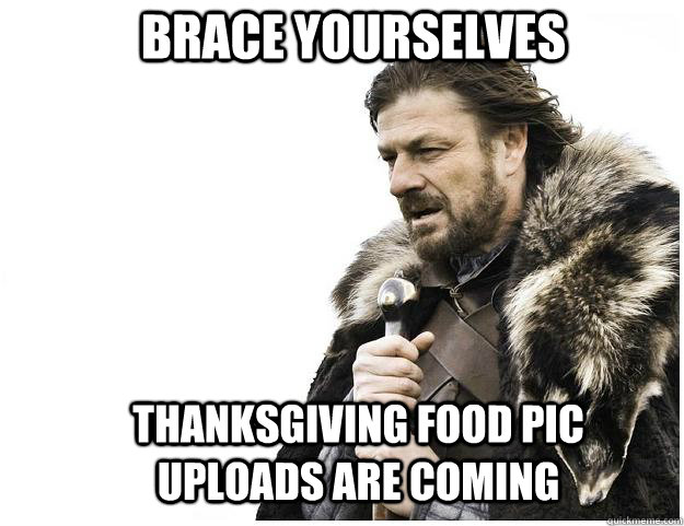 brace yourselves thanksgiving food pic uploads are coming  - Imminent Ned