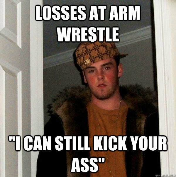 losses at arm wrestle i can still kick your ass - Scumbag Steve