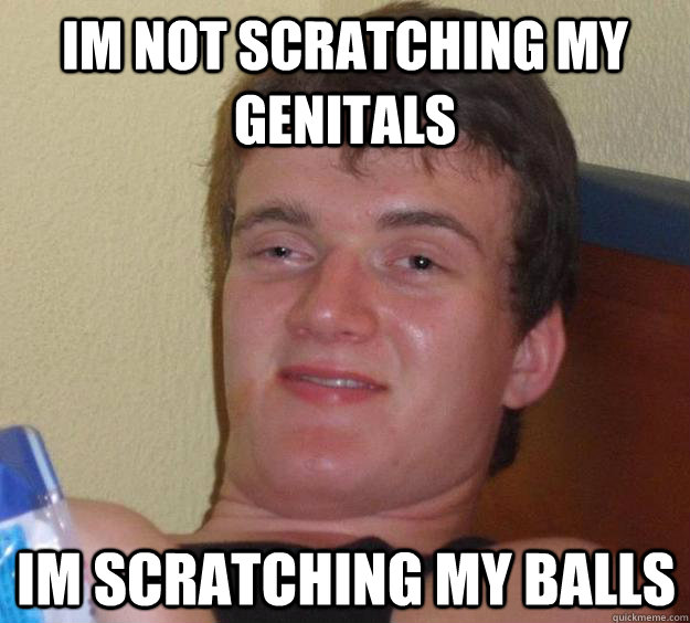 im not scratching my genitals im scratching my balls - 10 Guy