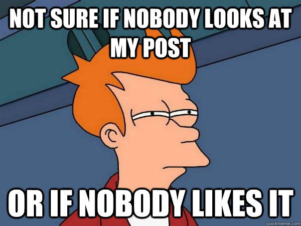 not sure if nobody looks at my post or if nobody likes it - Futurama Fry
