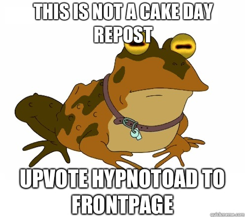This is not a cake day repost UPVOTE HYPNOTOAD TO FRONTPAGE - Hypnotoad