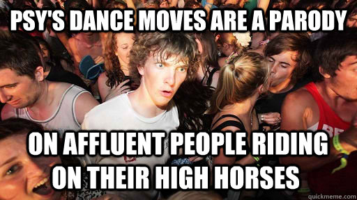 psys dance moves are a parody on affluent people riding on - Sudden Clarity Clarence