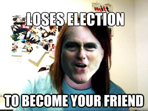 loses election to become your friend  - Overly Attached Mitt