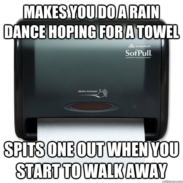 makes you do a rain dance hoping for a towel spits one out w - Scumbag Towel Dispenser