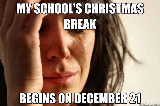 my schools christmas break begins on december 21 - First World Problems