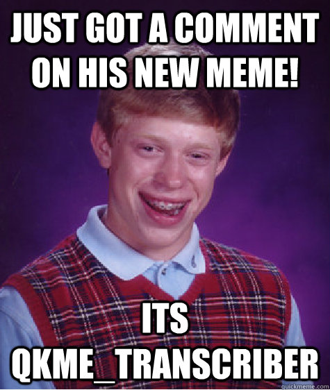 just got a comment on his new meme its qkmetranscriber - Bad Luck Brian