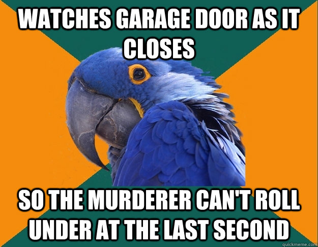 watches garage door as it closes so the murderer cant roll  - Paranoid Parrot