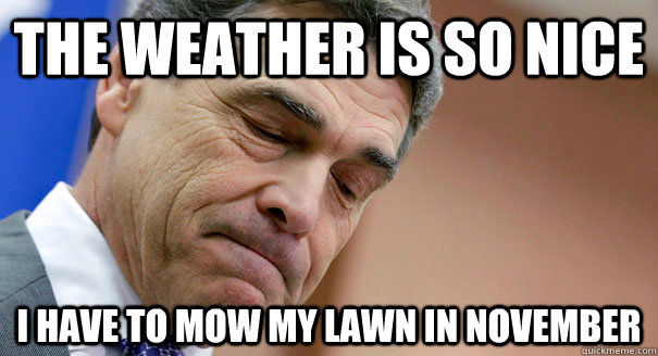 the weather is so nice i have to mow my lawn in november - Texas Problems