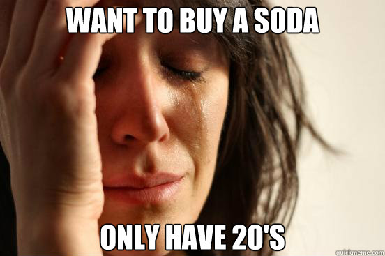 want to buy a soda only have 20s - First World Problems