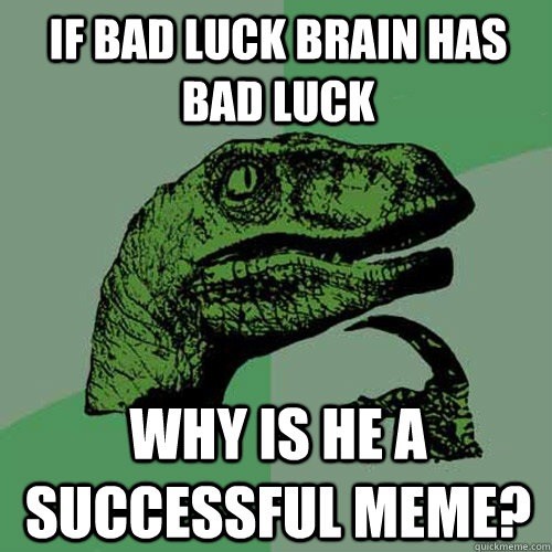 if bad luck brain has bad luck why is he a successful meme  - Philosoraptor
