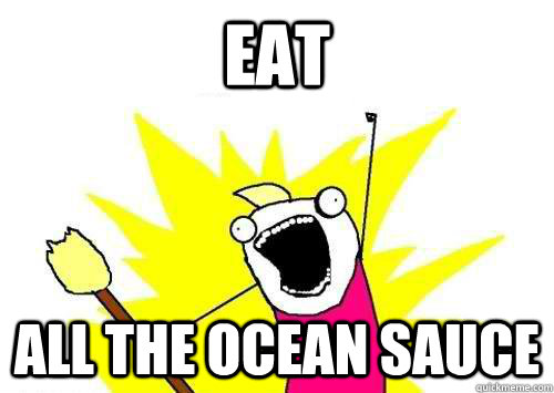 eat all the ocean sauce - ALL THE