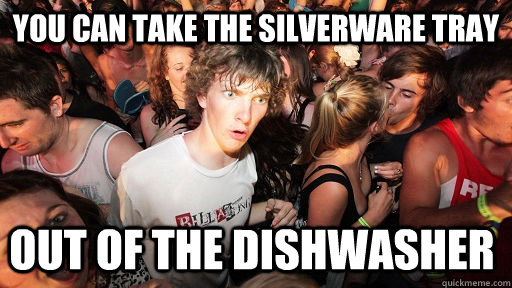 you can take the silverware tray out of the dishwasher  - Sudden Clarity Clarence
