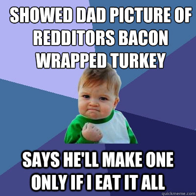 showed dad picture of redditors bacon wrapped turkey says he - Success Kid