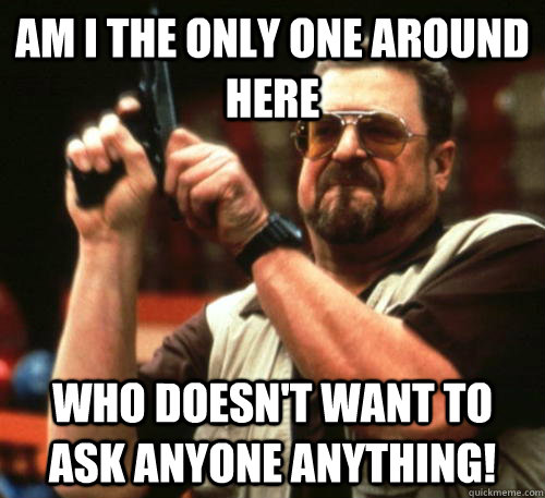 am i the only one around here who doesnt want to ask anyone - Am I The Only One Around Here